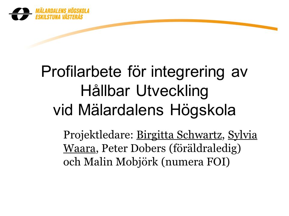 Profilarbete för integrering av Hållbar Utveckling vid Mälardalens Högskola Projektledare: Birgitta Schwartz, Sylvia Waara, Peter Dobers (föräldraledig) och Malin Mobjörk (numera FOI)