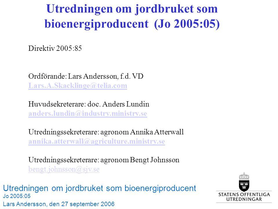 Utredningen om jordbruket som bioenergiproducent (Jo 2005:05) Utredningen om jordbruket som bioenergiproducent Jo 2005:05 Lars Andersson, den 27 september 2006 Direktiv 2005:85 Ordförande: Lars Andersson, f.d.