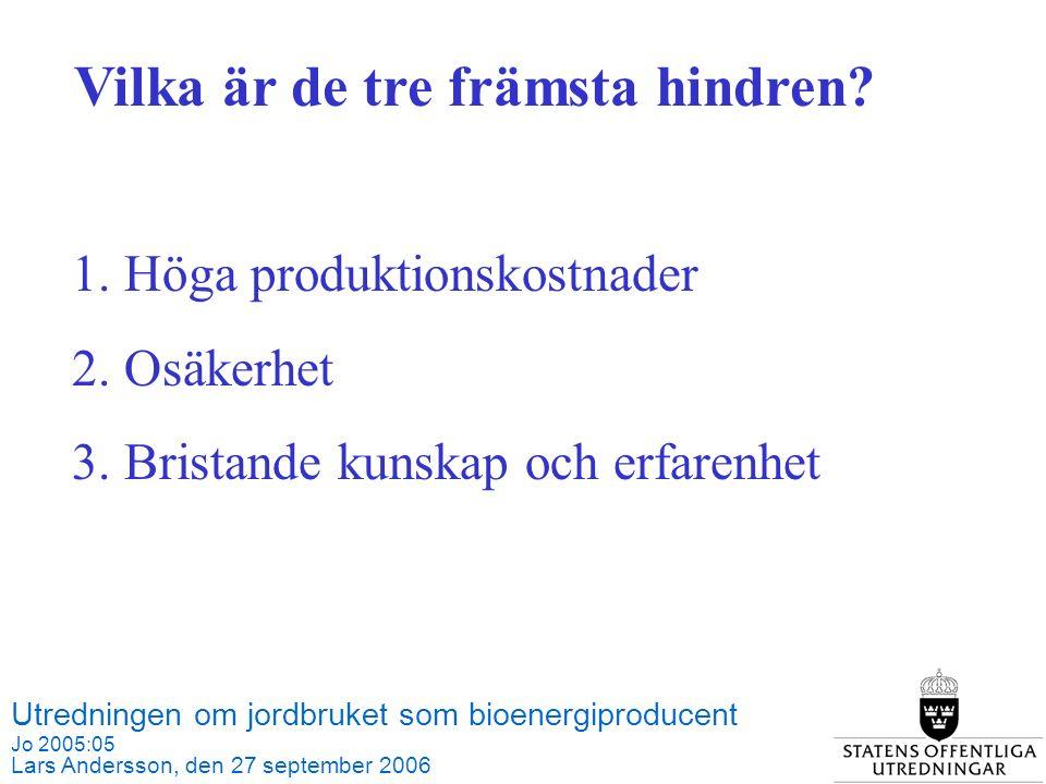 Utredningen om jordbruket som bioenergiproducent Jo 2005:05 Lars Andersson, den 27 september 2006 Källa: SCB och Jordbruksverket 1.Höga produktionskostnader 2.Osäkerhet 3.Bristande kunskap och erfarenhet Vilka är de tre främsta hindren