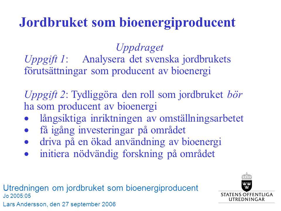 Utredningen om jordbruket som bioenergiproducent Jo 2005:05 Lars Andersson, den 27 september 2006 Jordbruket som bioenergiproducent Uppdraget Uppgift 1: Analysera det svenska jordbrukets förutsättningar som producent av bioenergi Uppgift 2: Tydliggöra den roll som jordbruket bör ha som producent av bioenergi  långsiktiga inriktningen av omställningsarbetet  få igång investeringar på området  driva på en ökad användning av bioenergi  initiera nödvändig forskning på området