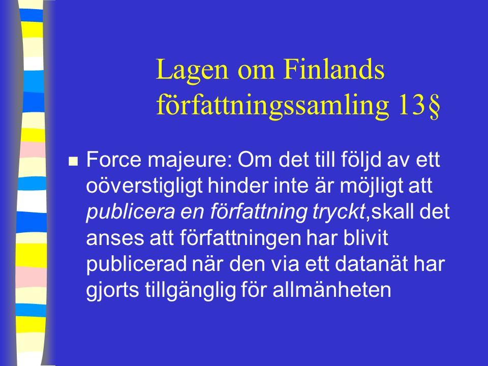 Lagen om Finlands författningssamling 13§ n Force majeure: Om det till följd av ett oöverstigligt hinder inte är möjligt att publicera en författning tryckt,skall det anses att författningen har blivit publicerad när den via ett datanät har gjorts tillgänglig för allmänheten