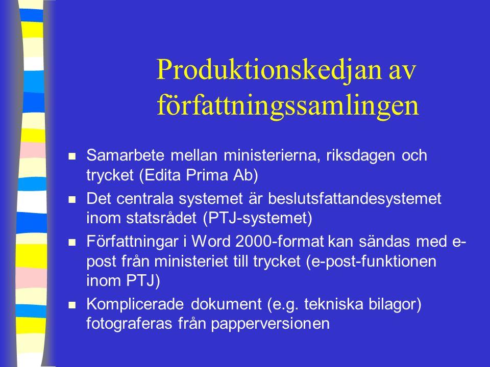 Produktionskedjan av författningssamlingen n Samarbete mellan ministerierna, riksdagen och trycket (Edita Prima Ab) n Det centrala systemet är beslutsfattandesystemet inom statsrådet (PTJ-systemet) n Författningar i Word 2000-format kan sändas med e- post från ministeriet till trycket (e-post-funktionen inom PTJ) n Komplicerade dokument (e.g.