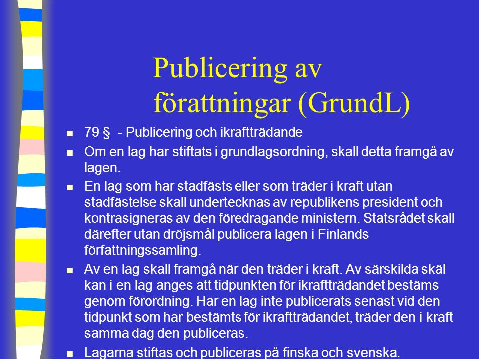 Principer i publicering av förattningar n Ingen officiell konsolidering av statsrådet eller riksdagen (=ändringen av lagen innehåller endast förändrade paragraf) n Författningarna publiceras på finska och svenska (dels också på samiska, e.g.
