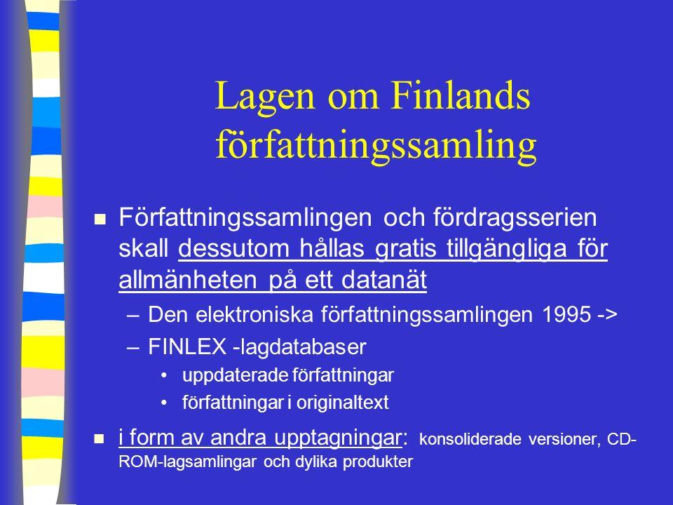 Lagen om Finlands författningssamling n Författningssamlingen och fördragsserien skall dessutom hållas gratis tillgängliga för allmänheten på ett datanät –Den elektroniska författningssamlingen 1995 -> –FINLEX -lagdatabaser uppdaterade författningar författningar i originaltext n i form av andra upptagningar: konsoliderade versioner, CD- ROM-lagsamlingar och dylika produkter
