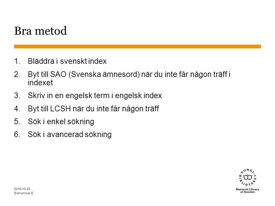 Sidnummer 2015-10-26 Bra metod 1.Bläddra i svenskt index 2.Byt till SAO (Svenska ämnesord) när du inte får någon träff i indexet 3.Skriv in en engelsk term i engelsk index 4.Byt till LCSH när du inte får någon träff 5.Sök i enkel sökning 6.Sök i avancerad sökning 5