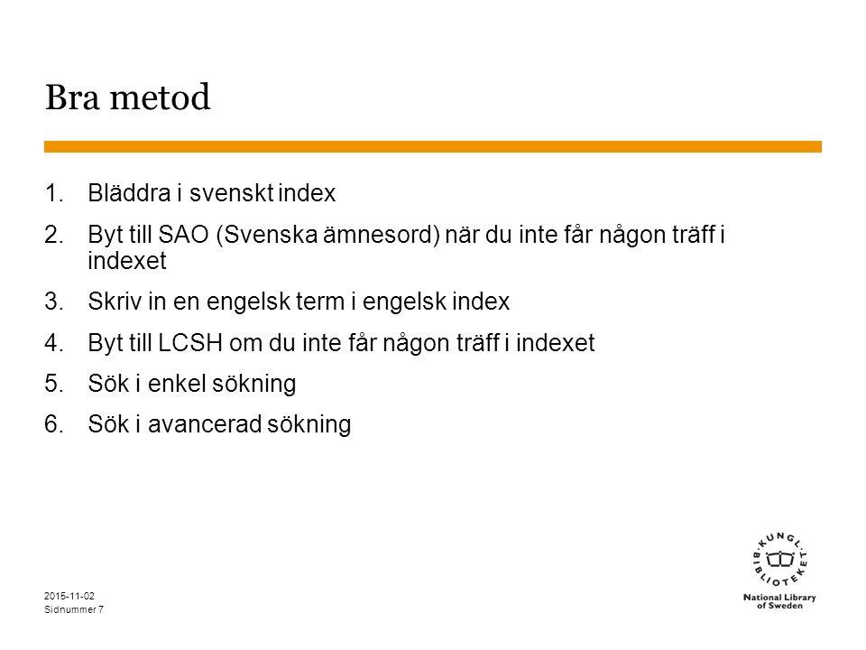 Sidnummer 2015-11-02 Bra metod 1.Bläddra i svenskt index 2.Byt till SAO (Svenska ämnesord) när du inte får någon träff i indexet 3.Skriv in en engelsk term i engelsk index 4.Byt till LCSH om du inte får någon träff i indexet 5.Sök i enkel sökning 6.Sök i avancerad sökning 7