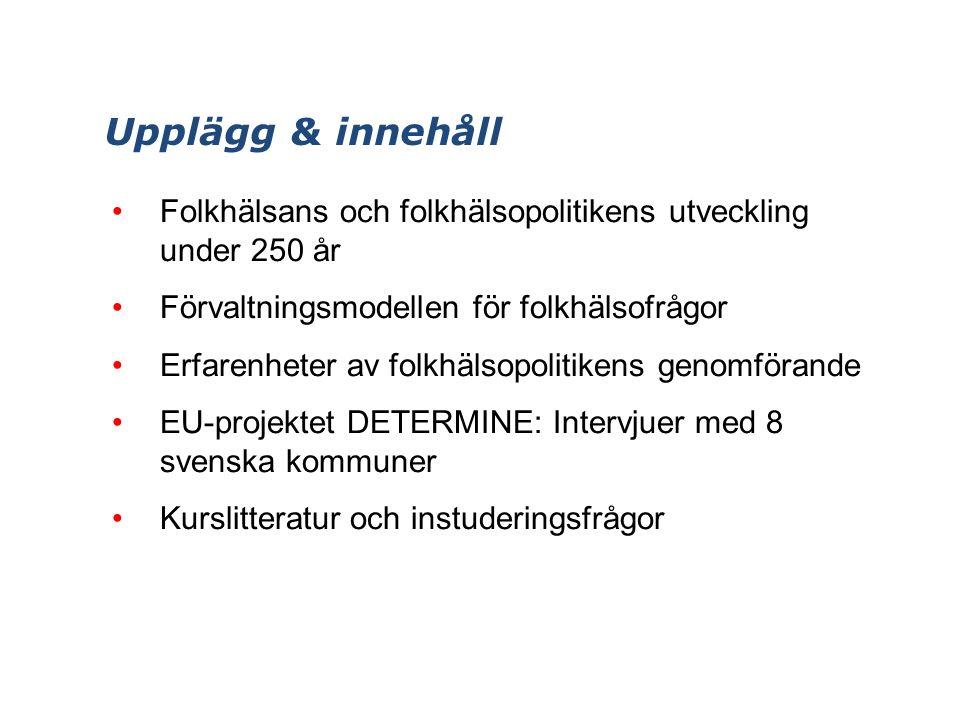 Upplägg & innehåll Folkhälsans och folkhälsopolitikens utveckling under 250 år Förvaltningsmodellen för folkhälsofrågor Erfarenheter av folkhälsopolitikens genomförande EU-projektet DETERMINE: Intervjuer med 8 svenska kommuner Kurslitteratur och instuderingsfrågor