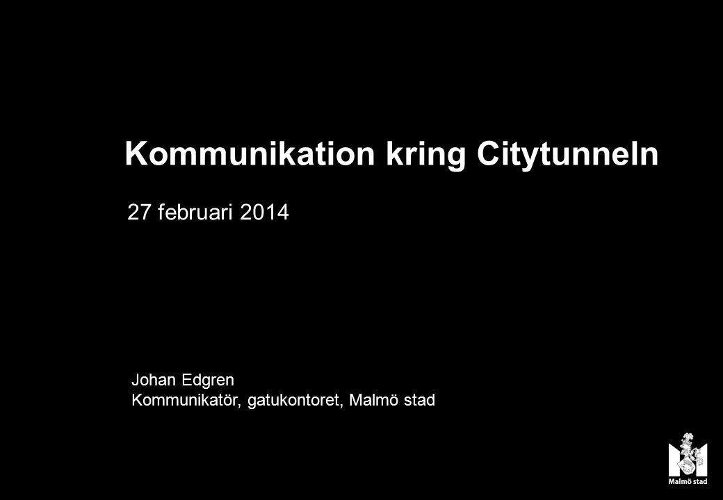 Johan Edgren Kommunikatör, gatukontoret, Malmö stad 27 februari 2014 Kommunikation kring Citytunneln
