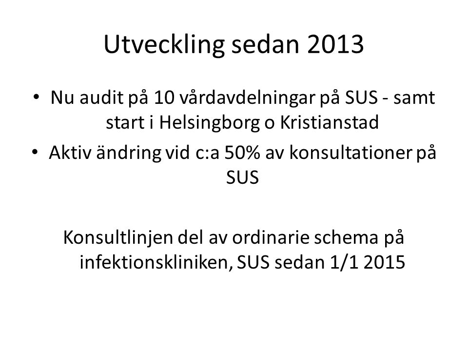 Utveckling sedan 2013 Nu audit på 10 vårdavdelningar på SUS - samt start i Helsingborg o Kristianstad Aktiv ändring vid c:a 50% av konsultationer på SUS Konsultlinjen del av ordinarie schema på infektionskliniken, SUS sedan 1/1 2015