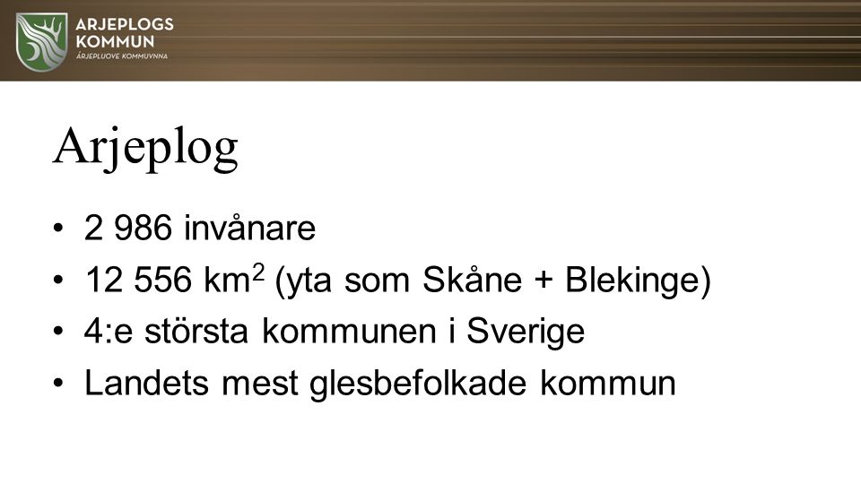 Arjeplog 2 986 invånare 12 556 km 2 (yta som Skåne + Blekinge) 4:e största kommunen i Sverige Landets mest glesbefolkade kommun