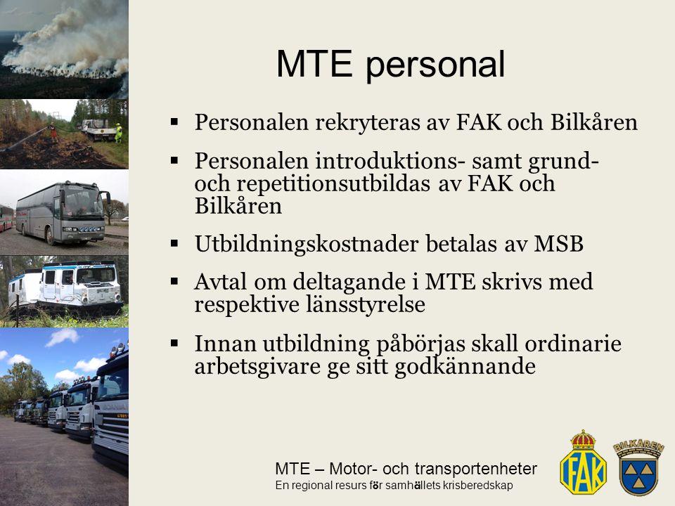 MTE – Motor- och transportenheter En regional resurs f ö r samh ä llets krisberedskap  Personalen rekryteras av FAK och Bilkåren  Personalen introduktions- samt grund- och repetitionsutbildas av FAK och Bilkåren  Utbildningskostnader betalas av MSB  Avtal om deltagande i MTE skrivs med respektive länsstyrelse  Innan utbildning påbörjas skall ordinarie arbetsgivare ge sitt godkännande MTE personal