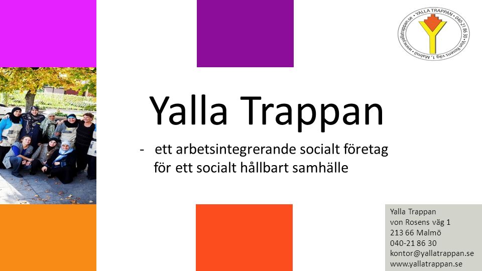 Yalla Trappan -ett arbetsintegrerande socialt företag för ett socialt hållbart samhälle Yalla Trappan von Rosens väg 1 213 66 Malmö 040-21 86 30 kontor@yallatrappan.se www.yallatrappan.se