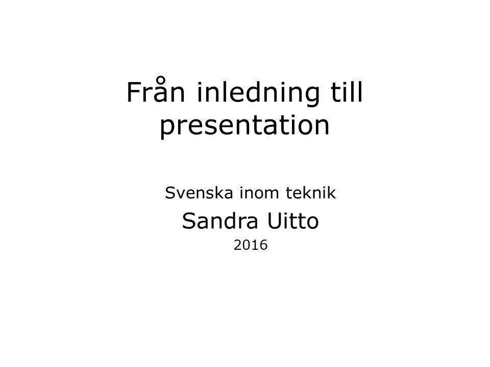 Från inledning till presentation Svenska inom teknik Sandra Uitto 2016