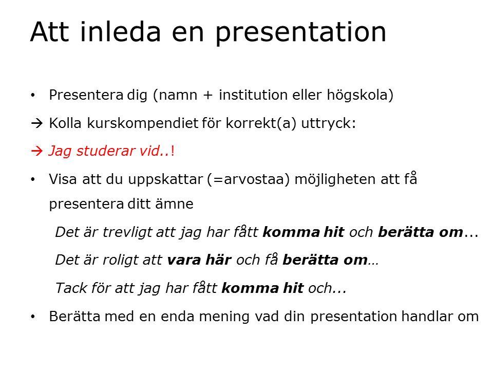 Att inleda en presentation Presentera dig (namn + institution eller högskola)  Kolla kurskompendiet för korrekt(a) uttryck:  Jag studerar vid..! Vis