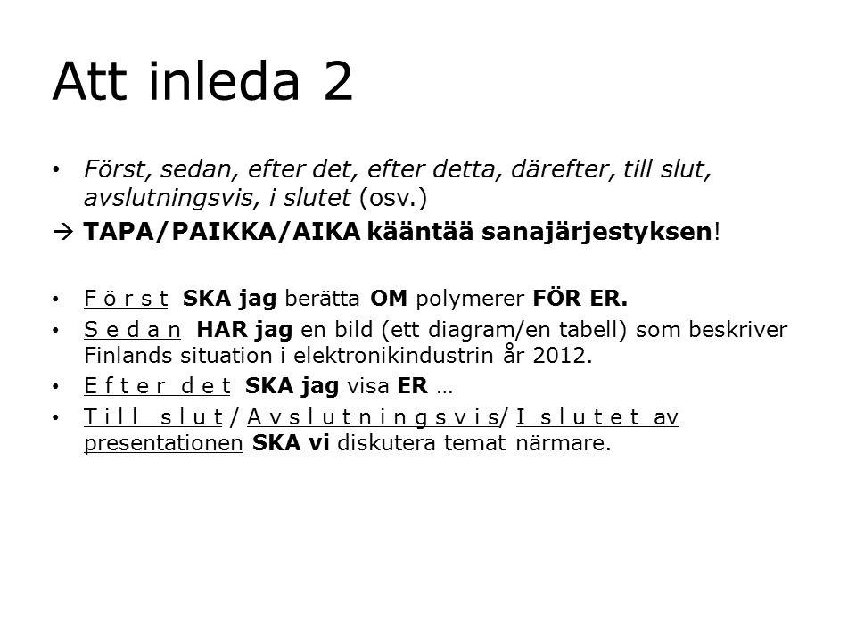 Att inleda 2 Först, sedan, efter det, efter detta, därefter, till slut, avslutningsvis, i slutet (osv.)  TAPA/PAIKKA/AIKA kääntää sanajärjestyksen.