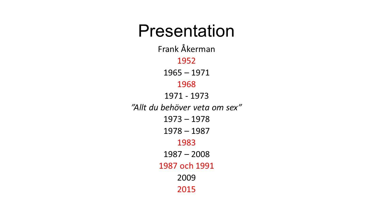 Presentation Frank Åkerman 1952 1965 – 1971 1968 1971 - 1973 Allt du behöver veta om sex 1973 – 1978 1978 – 1987 1983 1987 – 2008 1987 och 1991 2009 2015