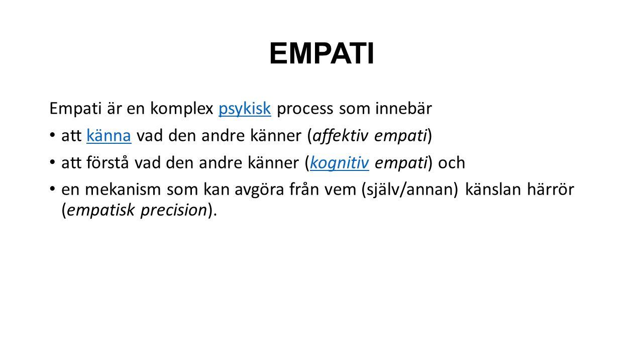 EMPATI Empati är en komplex psykisk process som innebärpsykisk att känna vad den andre känner (affektiv empati)känna att förstå vad den andre känner (kognitiv empati) ochkognitiv en mekanism som kan avgöra från vem (själv/annan) känslan härrör (empatisk precision).
