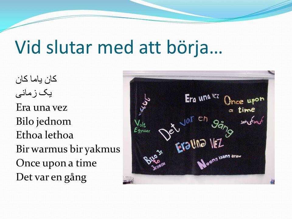 Vid slutar med att börja… كان ياما كان یک زمانی Era una vez Bilo jednom Ethoa lethoa Bir warmus bir yakmus Once upon a time Det var en gång