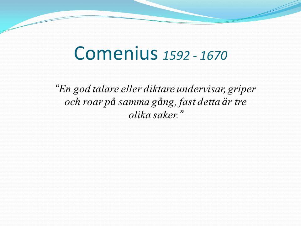 Comenius 1592 - 1670 En god talare eller diktare undervisar, griper och roar p å samma g å ng, fast detta ä r tre olika saker.