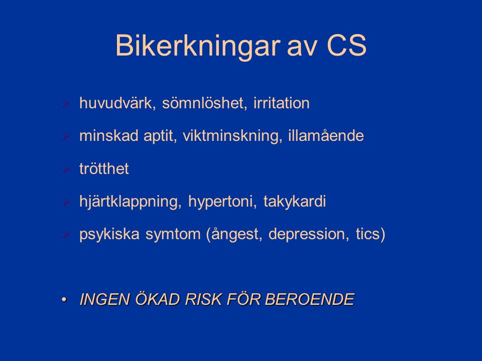 Bikerkningar av CS  huvudvärk, sömnlöshet, irritation  minskad aptit, viktminskning, illamående  trötthet  hjärtklappning, hypertoni, takykardi  psykiska symtom (ångest, depression, tics) INGEN ÖKAD RISK FÖR BEROENDEINGEN ÖKAD RISK FÖR BEROENDE