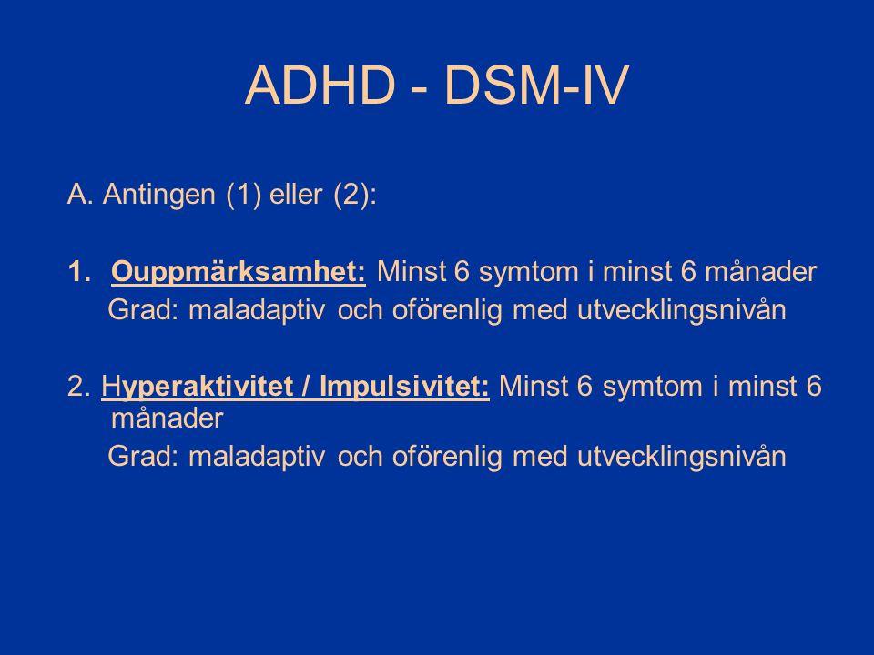 ADHD - DSM-IV A. Antingen (1) eller (2): 1.Ouppmärksamhet: Minst 6 symtom i minst 6 månader Grad: maladaptiv och oförenlig med utvecklingsnivån 2. Hyp