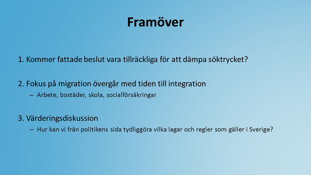 Framöver 1. Kommer fattade beslut vara tillräckliga för att dämpa söktrycket? 2. Fokus på migration övergår med tiden till integration – Arbete, bostä