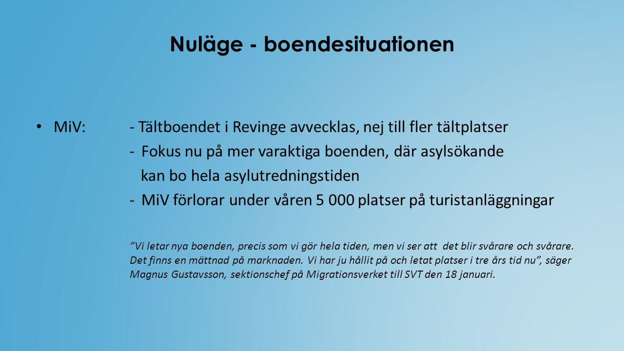 Nuläge - boendesituationen MiV: - Tältboendet i Revinge avvecklas, nej till fler tältplatser -Fokus nu på mer varaktiga boenden, där asylsökande kan bo hela asylutredningstiden -MiV förlorar under våren 5 000 platser på turistanläggningar Vi letar nya boenden, precis som vi gör hela tiden, men vi ser att det blir svårare och svårare.