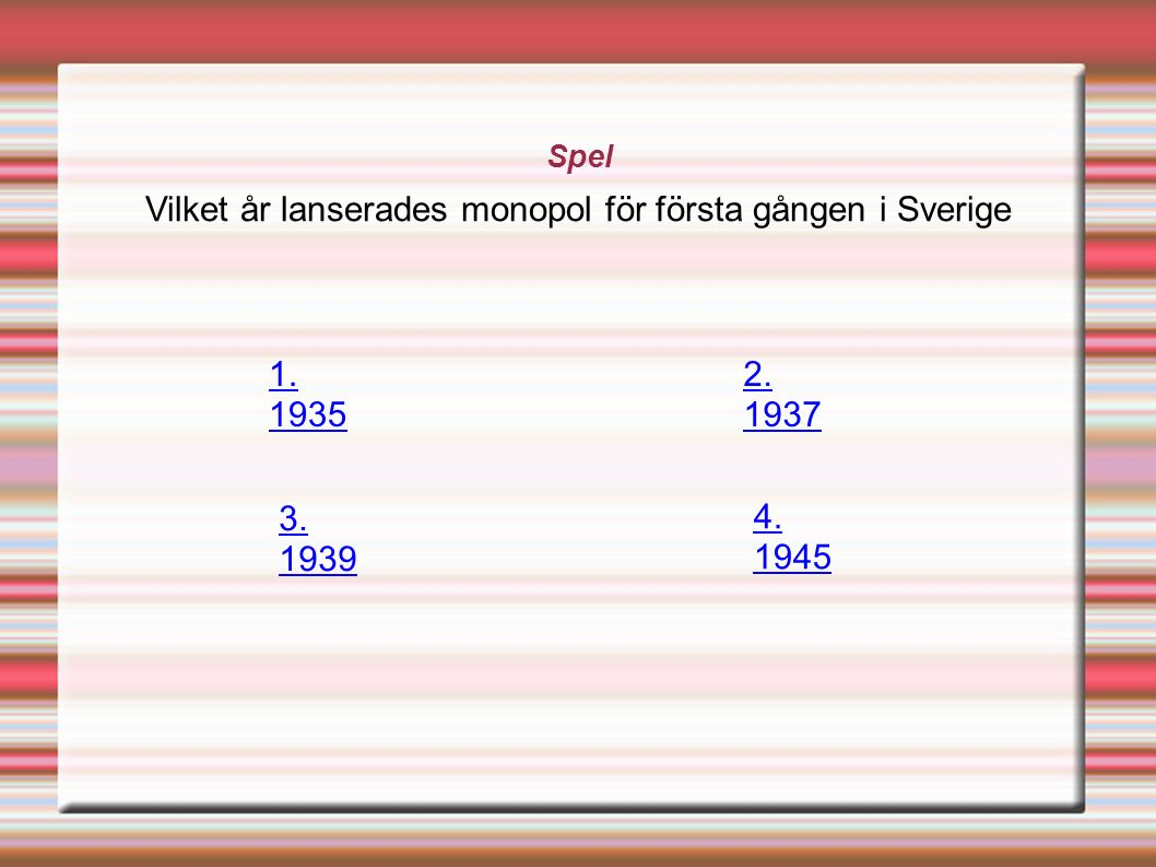 Spel Vilket år lanserades monopol för första gången i Sverige 1. 1935 2. 1937 3. 1939 4. 1945