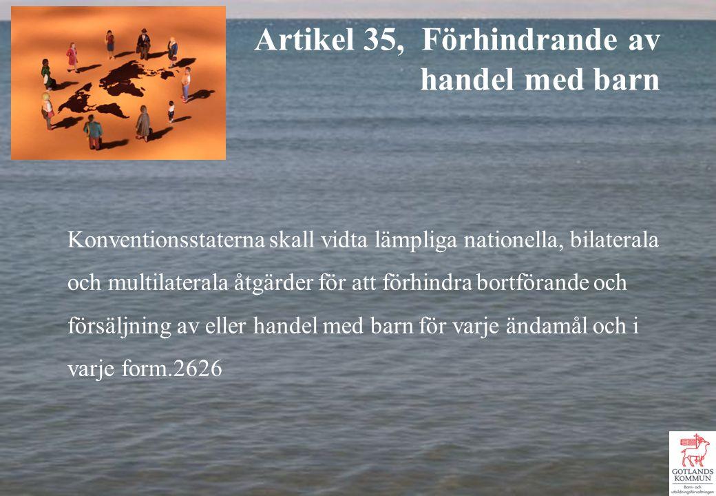 Konventionsstaterna skall vidta lämpliga nationella, bilaterala och multilaterala åtgärder för att förhindra bortförande och försäljning av eller handel med barn för varje ändamål och i varje form.2626 Artikel 35, Förhindrande av handel med barn