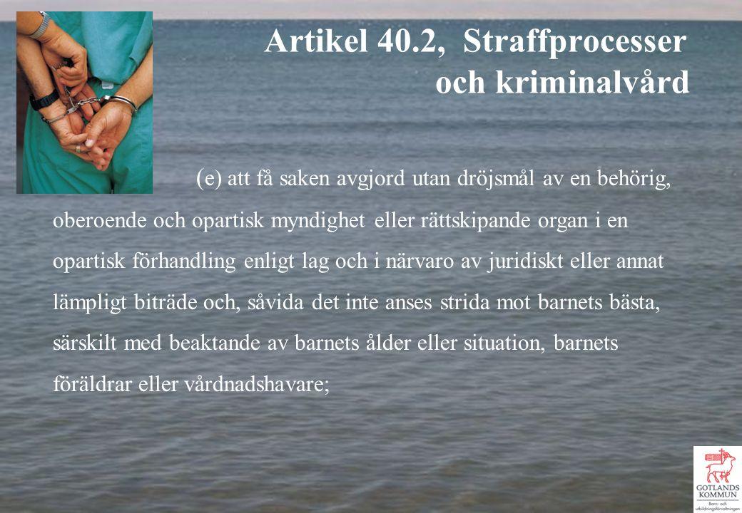 ( e) att få saken avgjord utan dröjsmål av en behörig, oberoende och opartisk myndighet eller rättskipande organ i en opartisk förhandling enligt lag och i närvaro av juridiskt eller annat lämpligt biträde och, såvida det inte anses strida mot barnets bästa, särskilt med beaktande av barnets ålder eller situation, barnets föräldrar eller vårdnadshavare; Artikel 40.2, Straffprocesser och kriminalvård