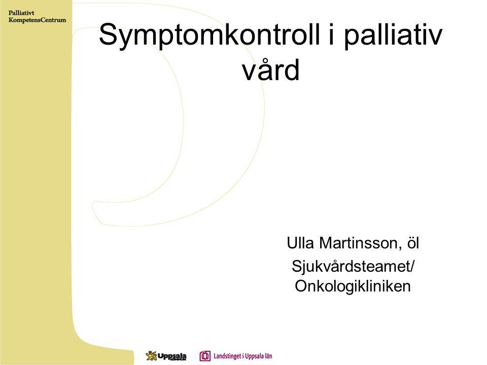 Symptomkontroll i palliativ vård Ulla Martinsson, öl Sjukvårdsteamet/ Onkologikliniken