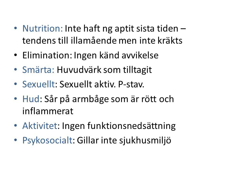 Nutrition: Inte haft ng aptit sista tiden – tendens till illamående men inte kräkts Elimination: Ingen känd avvikelse Smärta: Huvudvärk som tilltagit Sexuellt: Sexuellt aktiv.