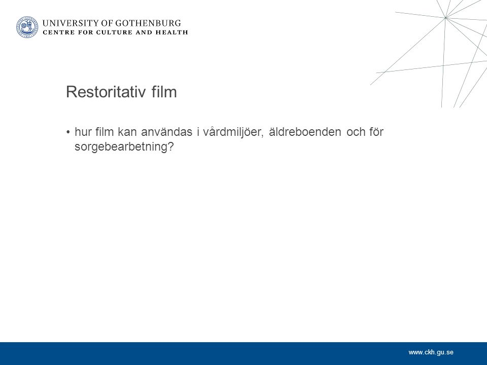 www.ckh.gu.se Restoritativ film hur film kan användas i vårdmiljöer, äldreboenden och för sorgebearbetning?