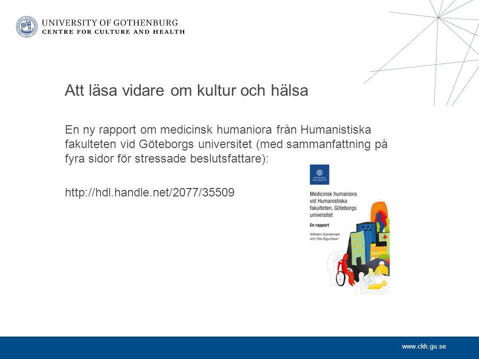 www.ckh.gu.se Att läsa vidare om kultur och hälsa En ny rapport om medicinsk humaniora från Humanistiska fakulteten vid Göteborgs universitet (med sammanfattning på fyra sidor för stressade beslutsfattare): http://hdl.handle.net/2077/35509