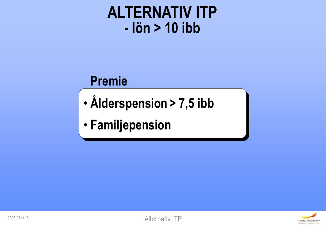 Alternativ ITP 2006-01 sid 3 ALTERNATIV ITP - lön > 10 ibb Ålderspension > 7,5 ibb Familjepension Ålderspension > 7,5 ibb Familjepension Premie