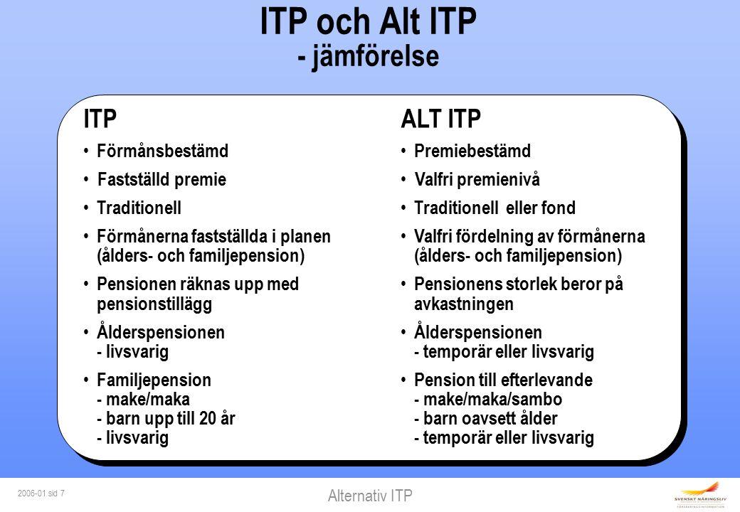 Alternativ ITP 2006-01 sid 7 ITP och Alt ITP - jämförelse ITP Förmånsbestämd Fastställd premie Traditionell Förmånerna fastställda i planen (ålders- och familjepension) Pensionen räknas upp med pensionstillägg Ålderspensionen - livsvarig Familjepension - make/maka - barn upp till 20 år - livsvarig ALT ITP Premiebestämd Valfri premienivå Traditionell eller fond Valfri fördelning av förmånerna (ålders- och familjepension) Pensionens storlek beror på avkastningen Ålderspensionen - temporär eller livsvarig Pension till efterlevande - make/maka/sambo - barn oavsett ålder - temporär eller livsvarig