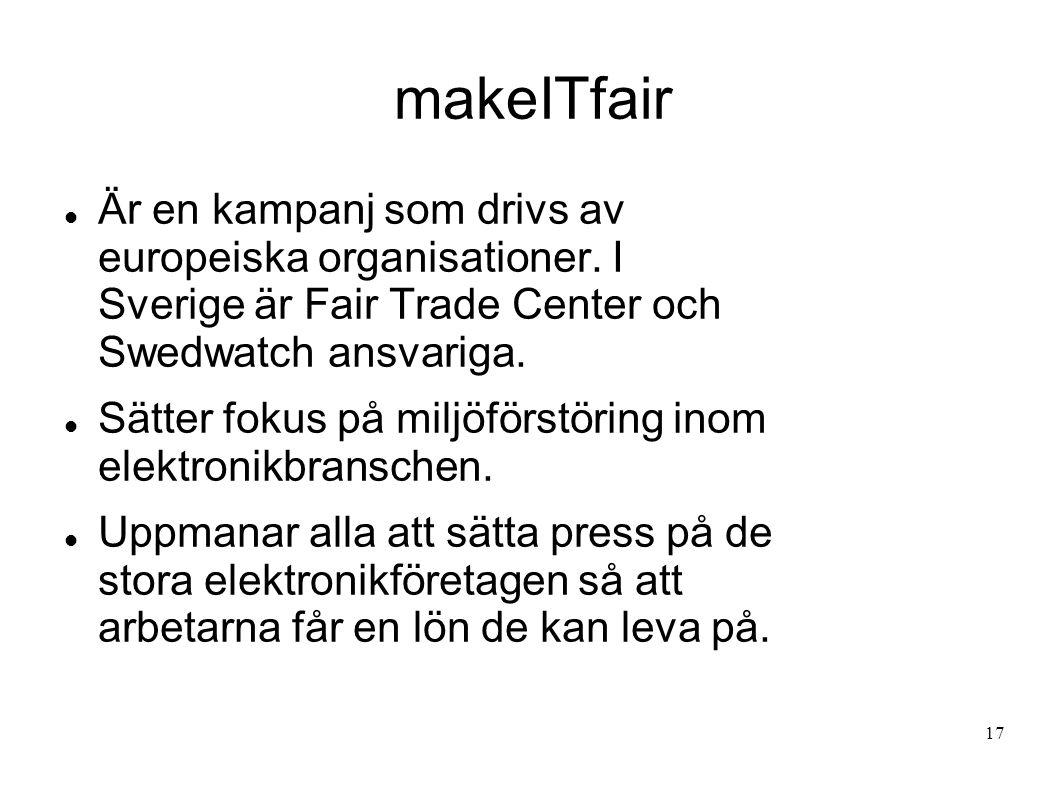 makeITfair Är en kampanj som drivs av europeiska organisationer. I Sverige är Fair Trade Center och Swedwatch ansvariga. Sätter fokus på miljöförstöri