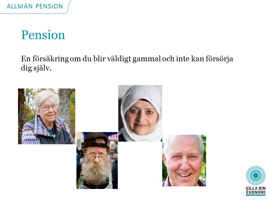 ALLMÄN PENSION Pension En försäkring om du blir väldigt gammal och inte kan försörja dig själv.