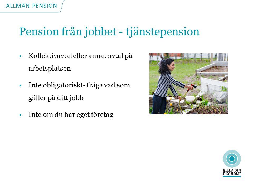 ALLMÄN PENSION Pension från jobbet - tjänstepension Kollektivavtal eller annat avtal på arbetsplatsen Inte obligatoriskt- fråga vad som gäller på ditt jobb Inte om du har eget företag