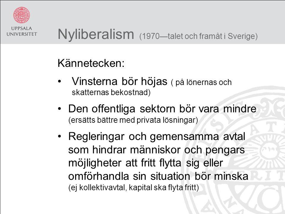 Nyliberalism (1970—talet och framåt i Sverige) Kännetecken: Vinsterna bör höjas ( på lönernas och skatternas bekostnad) Den offentliga sektorn bör vara mindre (ersätts bättre med privata lösningar) Regleringar och gemensamma avtal som hindrar människor och pengars möjligheter att fritt flytta sig eller omförhandla sin situation bör minska (ej kollektivavtal, kapital ska flyta fritt)
