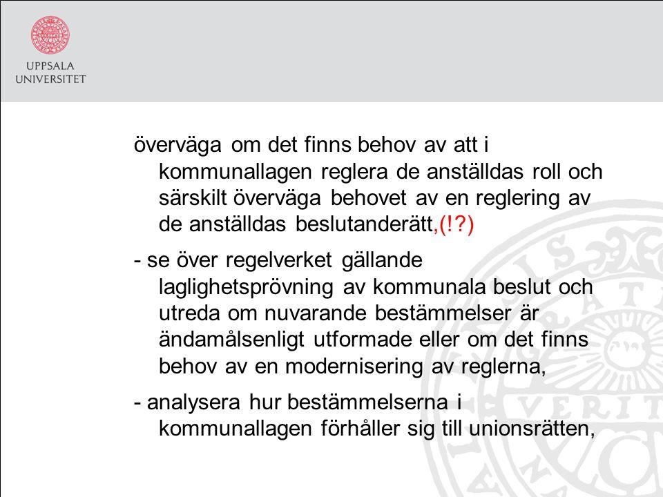 överväga om det finns behov av att i kommunallagen reglera de anställdas roll och särskilt överväga behovet av en reglering av de anställdas beslutanderätt,(! ) - se över regelverket gällande laglighetsprövning av kommunala beslut och utreda om nuvarande bestämmelser är ändamålsenligt utformade eller om det finns behov av en modernisering av reglerna, - analysera hur bestämmelserna i kommunallagen förhåller sig till unionsrätten,