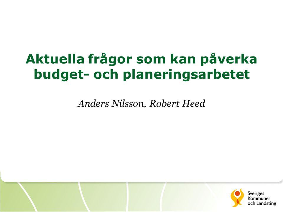 Aktuella frågor som kan påverka budget- och planeringsarbetet Anders Nilsson, Robert Heed