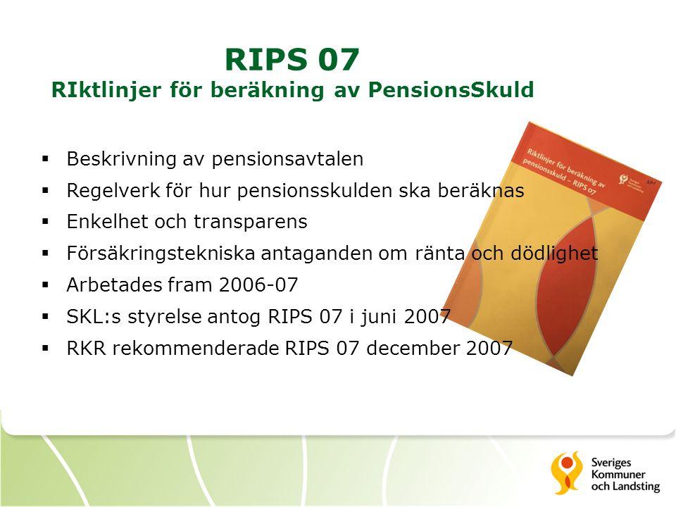 RIPS 07 RIktlinjer för beräkning av PensionsSkuld  Beskrivning av pensionsavtalen  Regelverk för hur pensionsskulden ska beräknas  Enkelhet och transparens  Försäkringstekniska antaganden om ränta och dödlighet  Arbetades fram 2006-07  SKL:s styrelse antog RIPS 07 i juni 2007  RKR rekommenderade RIPS 07 december 2007