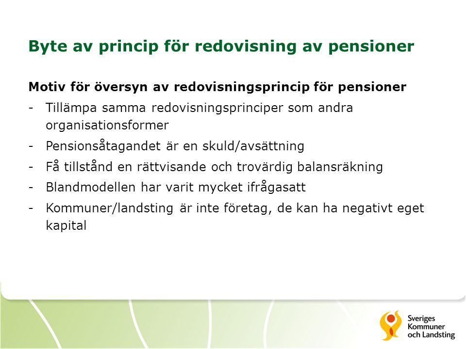 Byte av princip för redovisning av pensioner Motiv för översyn av redovisningsprincip för pensioner -Tillämpa samma redovisningsprinciper som andra organisationsformer -Pensionsåtagandet är en skuld/avsättning -Få tillstånd en rättvisande och trovärdig balansräkning -Blandmodellen har varit mycket ifrågasatt -Kommuner/landsting är inte företag, de kan ha negativt eget kapital
