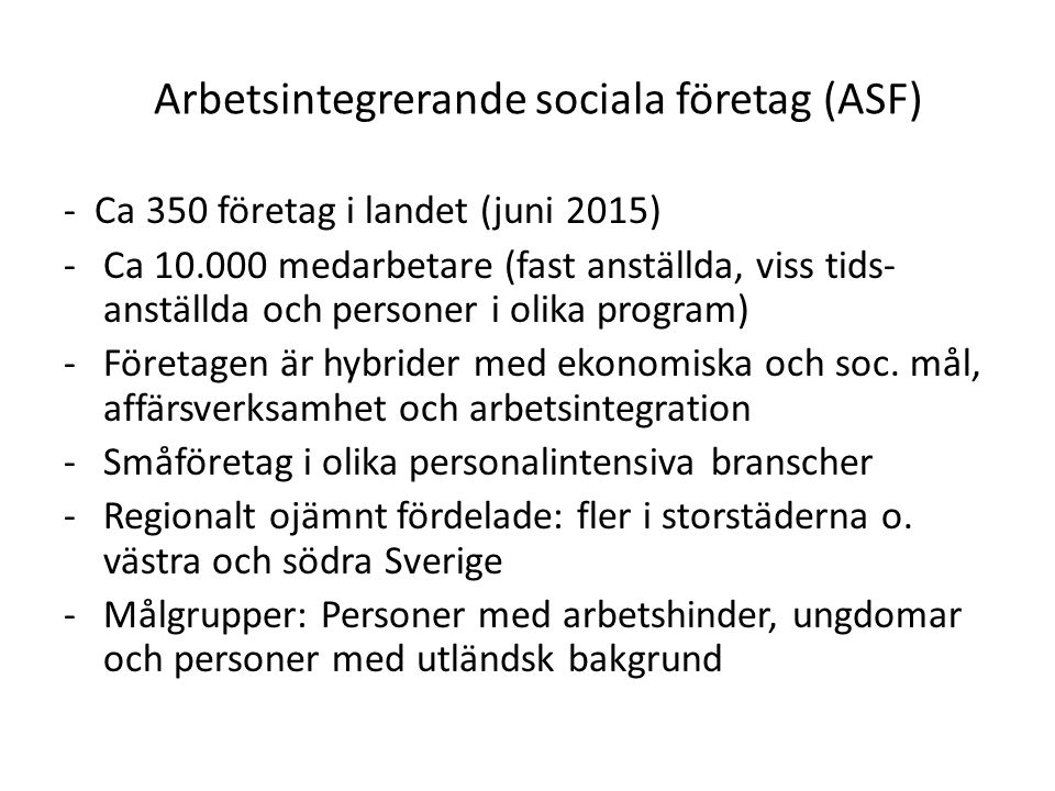 Arbetsintegrerande sociala företag (ASF) - Ca 350 företag i landet (juni 2015) -Ca 10.000 medarbetare (fast anställda, viss tids- anställda och personer i olika program) -Företagen är hybrider med ekonomiska och soc.