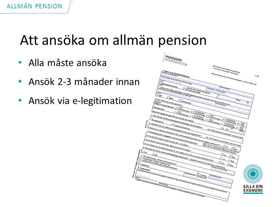 Att ansöka om allmän pension Alla måste ansöka Ansök 2-3 månader innan Ansök via e-legitimation ALLMÄN PENSION