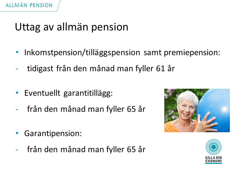 Uttag av allmän pension Inkomstpension/tilläggspension samt premiepension: -tidigast från den månad man fyller 61 år Eventuellt garantitillägg: -från den månad man fyller 65 år Garantipension: -från den månad man fyller 65 år ALLMÄN PENSION