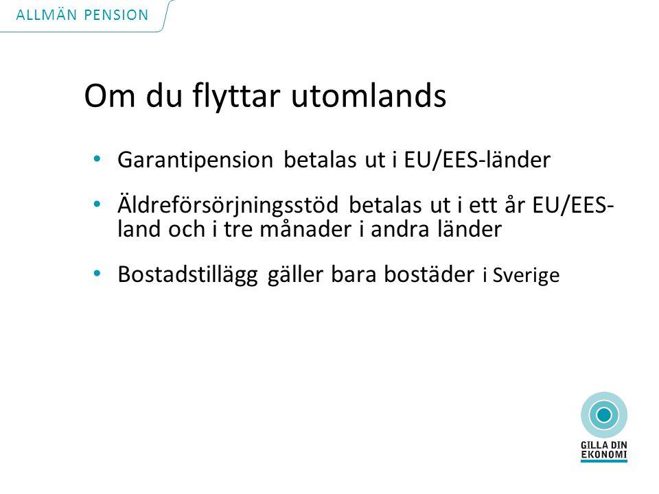 Om du flyttar utomlands Garantipension betalas ut i EU/EES-länder Äldreförsörjningsstöd betalas ut i ett år EU/EES- land och i tre månader i andra länder Bostadstillägg gäller bara bostäder i Sverige ALLMÄN PENSION