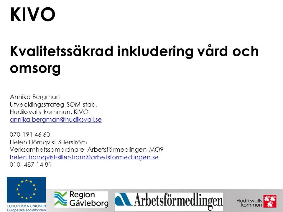KIVO Kvalitetssäkrad inkludering vård och omsorg Annika Bergman Utvecklingsstrateg SOM stab, Hudiksvalls kommun, KIVO annika.bergman@hudiksvall.se 070-191 46 63 Helen Hörnqvist Sillerström Verksamhetssamordnare Arbetsförmedlingen MO9 helen.hornqvist-sillerstrom@arbetsformedlingen.se 010- 487 14 81 annika.bergman@hudiksvall.se helen.hornqvist-sillerstrom@arbetsformedlingen.se