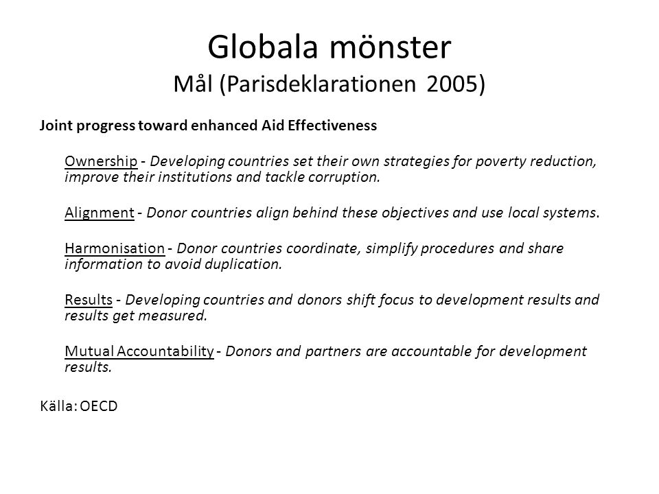 Globala mönster Mål (Parisdeklarationen 2005) Joint progress toward enhanced Aid Effectiveness Ownership - Developing countries set their own strategies for poverty reduction, improve their institutions and tackle corruption.